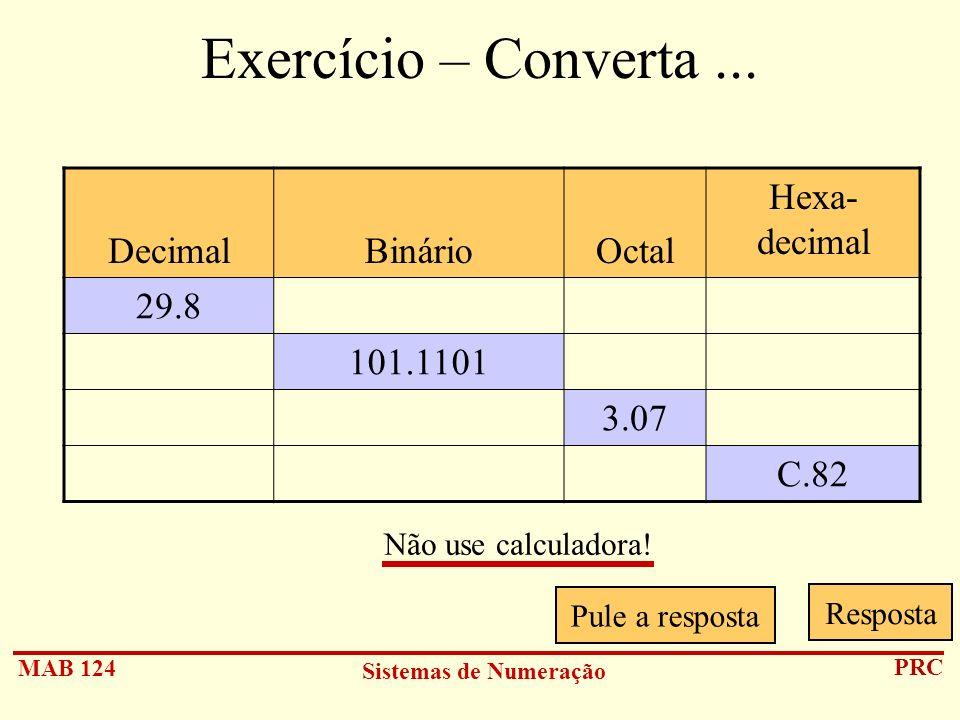MAB 124 Sistemas de Numeração PRC Exercício – Converta... DecimalBinárioOctal Hexa- decimal 29.8 101.1101 3.07 C.82 Pule a resposta Resposta Não use c
