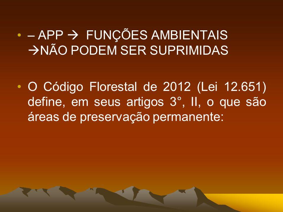 – APP FUNÇÕES AMBIENTAIS NÃO PODEM SER SUPRIMIDAS O Código Florestal de 2012 (Lei 12.651) define, em seus artigos 3°, II, o que são áreas de preservaç