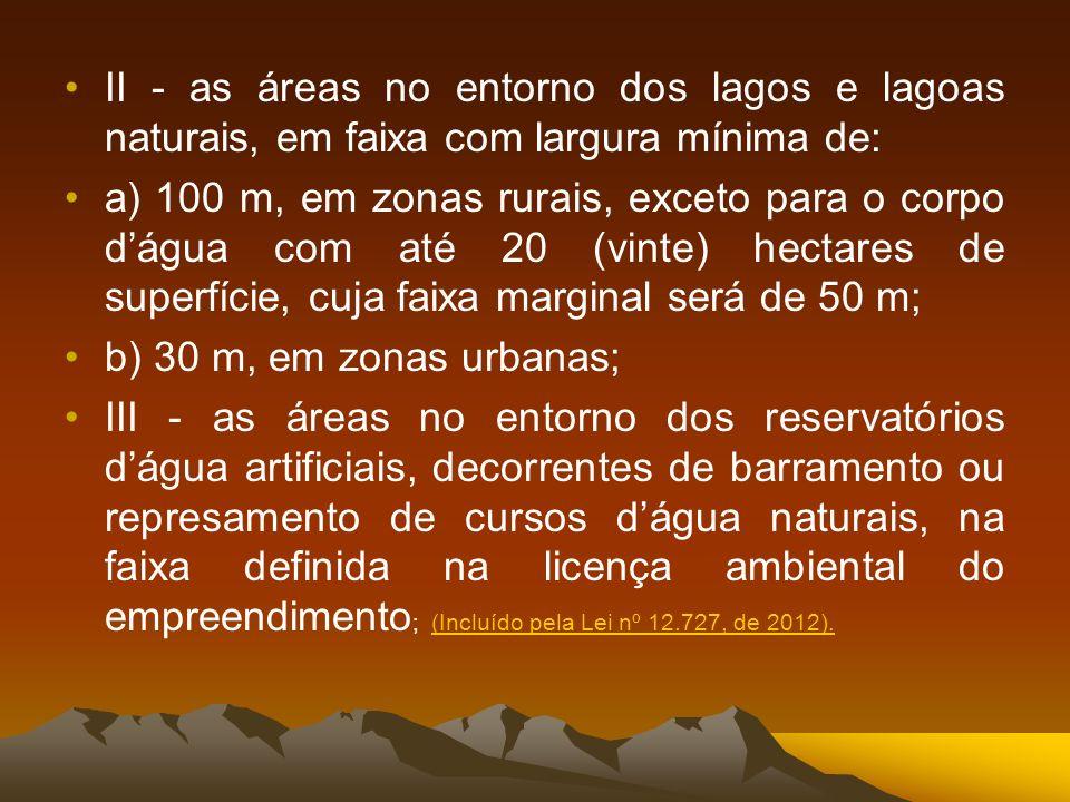 II - as áreas no entorno dos lagos e lagoas naturais, em faixa com largura mínima de: a) 100 m, em zonas rurais, exceto para o corpo dágua com até 20