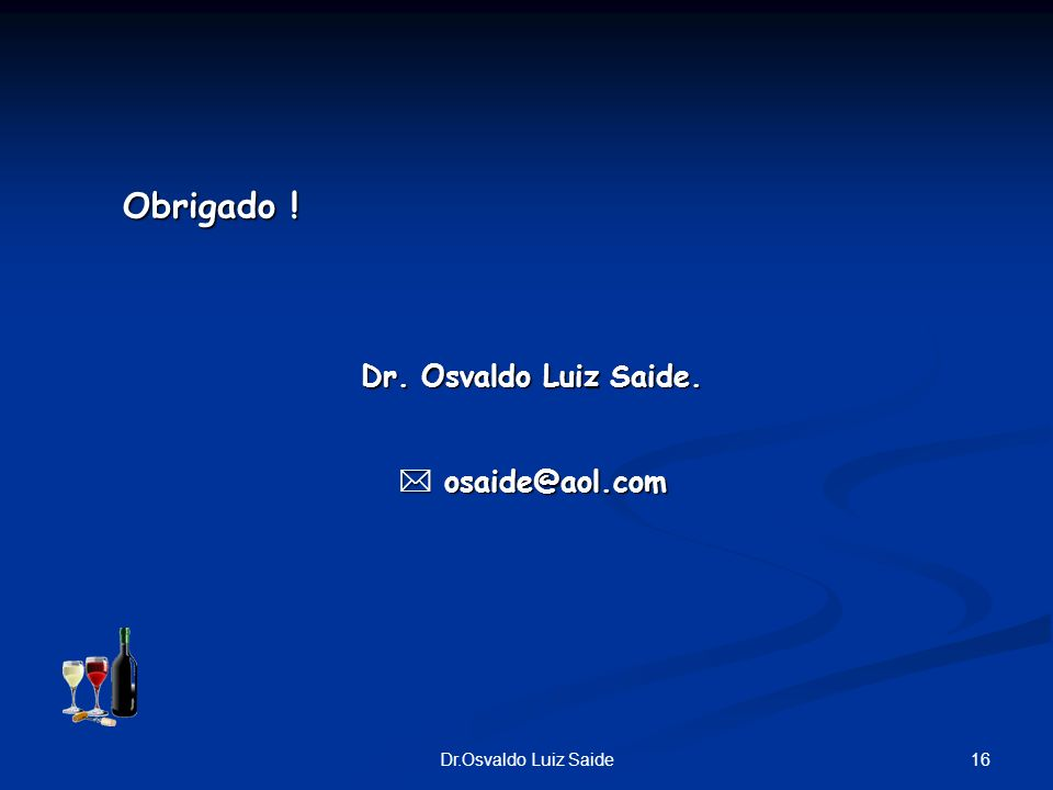16Dr.Osvaldo Luiz Saide Obrigado ! Dr. Osvaldo Luiz Saide. osaide@aol.com osaide@aol.com