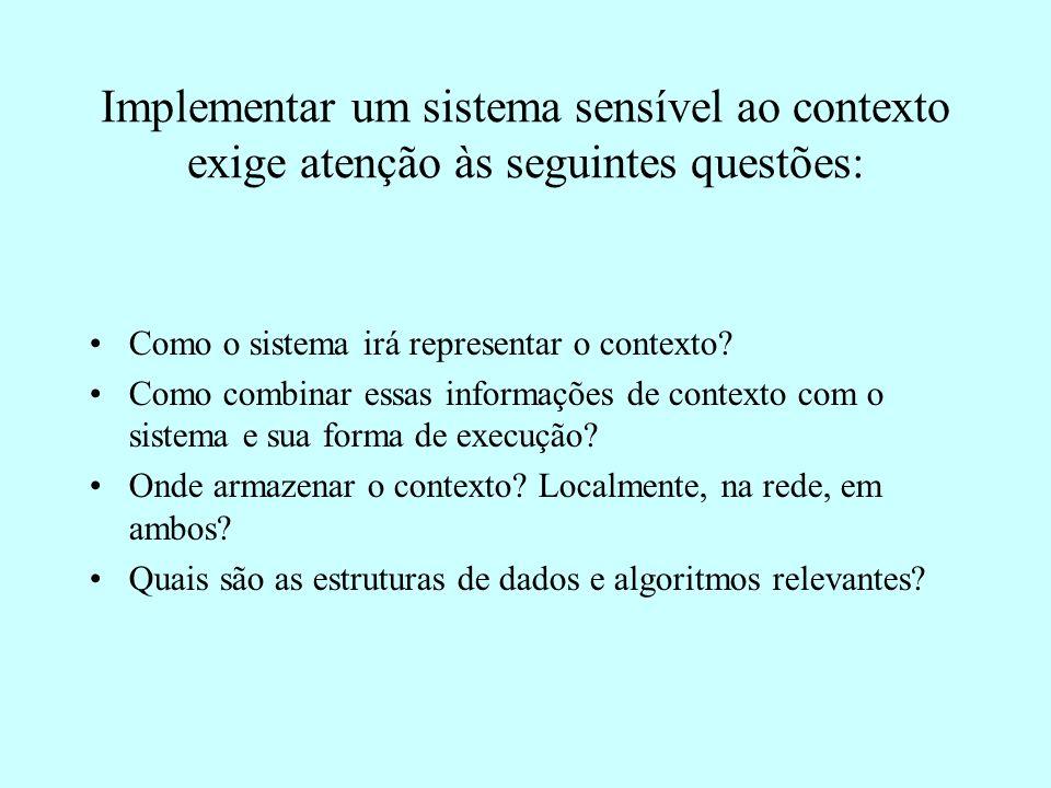 Implementar um sistema sensível ao contexto exige atenção às seguintes questões: Como o sistema irá representar o contexto.
