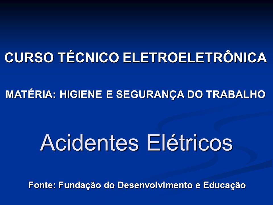 Acidentes Elétricos Fonte: Fundação do Desenvolvimento e Educação CURSO TÉCNICO ELETROELETRÔNICA MATÉRIA: HIGIENE E SEGURANÇA DO TRABALHO