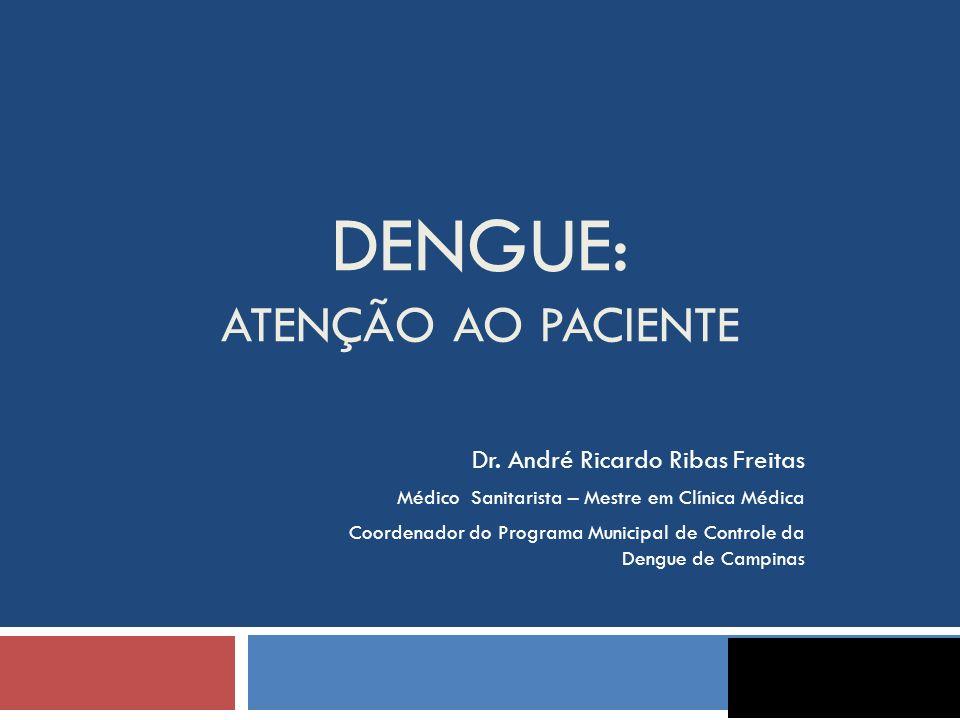 DENGUE: ATENÇÃO AO PACIENTE Dr. André Ricardo Ribas Freitas Médico Sanitarista – Mestre em Clínica Médica Coordenador do Programa Municipal de Control