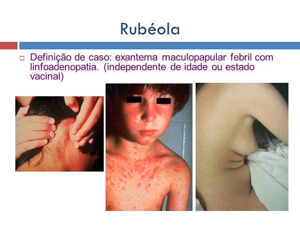 Rubéola Definição de caso: exantema maculopapular febril com linfoadenopatia. (independente de idade ou estado vacinal)