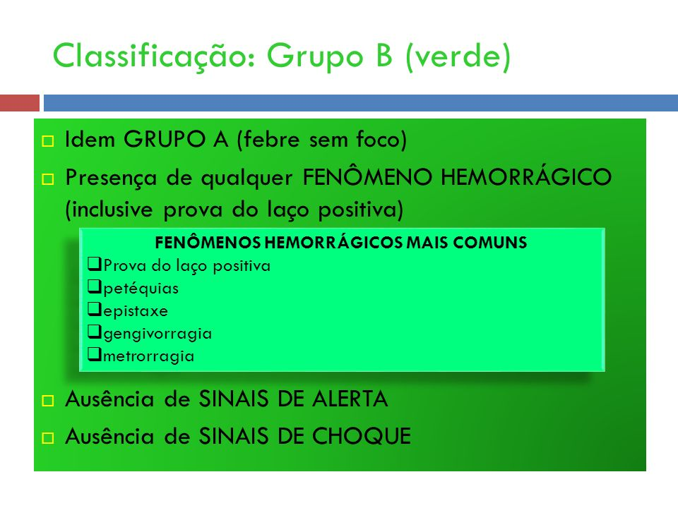 Classificação: Grupo B (verde) Idem GRUPO A (febre sem foco) Presença de qualquer FENÔMENO HEMORRÁGICO (inclusive prova do laço positiva) Ausência de