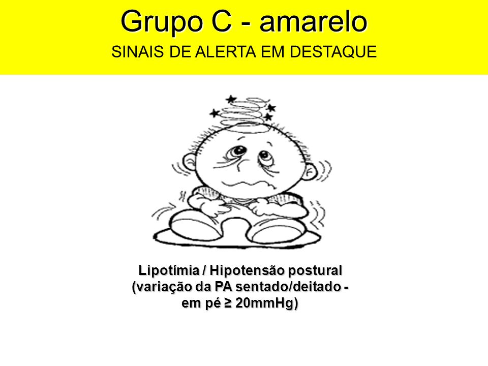Grupo C - amarelo SINAIS DE ALERTA EM DESTAQUE Lipotímia / Hipotensão postural (variação da PA sentado/deitado - em pé 20mmHg)