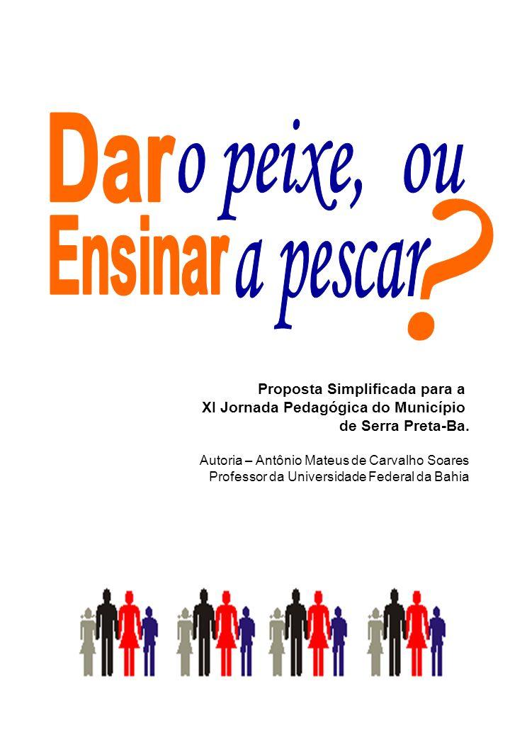 Proposta Simplificada para a XI Jornada Pedagógica do Município de Serra Preta-Ba. Autoria – Antônio Mateus de Carvalho Soares Professor da Universida