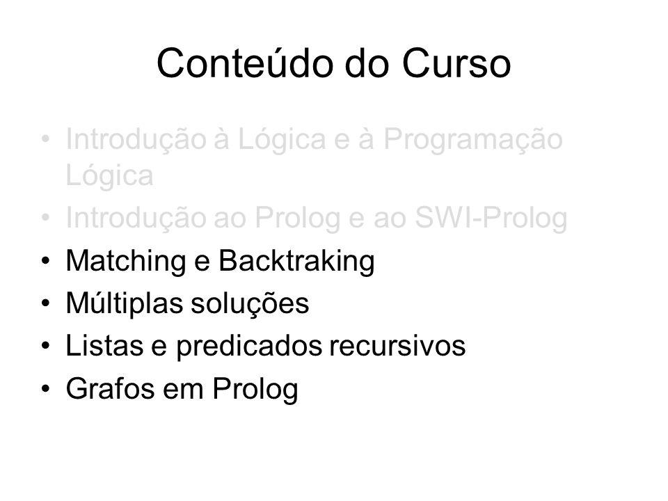Conteúdo do Curso Introdução à Lógica e à Programação Lógica Introdução ao Prolog e ao SWI-Prolog Matching e Backtraking Múltiplas soluções Listas e p