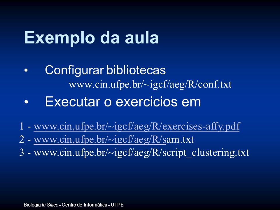 Biologia In Silico - Centro de Informática - UFPE Exemplo da aula Configurar bibliotecas www.cin.ufpe.br/~igcf/aeg/R/conf.txt Executar o exercicios em