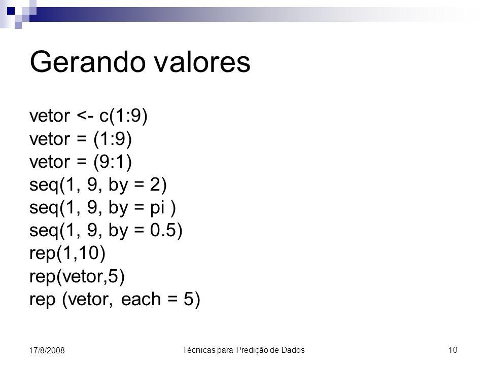 Técnicas para Predição de Dados 10 17/8/2008 Gerando valores vetor <- c(1:9) vetor = (1:9) vetor = (9:1) seq(1, 9, by = 2) seq(1, 9, by = pi ) seq(1, 9, by = 0.5) rep(1,10) rep(vetor,5) rep (vetor, each = 5)