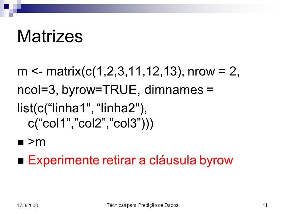 Técnicas para Predição de Dados 11 17/8/2008 Matrizes m <- matrix(c(1,2,3,11,12,13), nrow = 2, ncol=3, byrow=TRUE, dimnames = list(c(linha1 , linha2 ), c(col1,col2,col3))) >m Experimente retirar a cláusula byrow