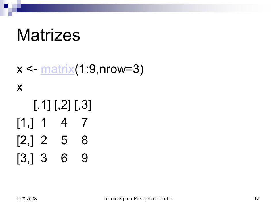 Técnicas para Predição de Dados 12 17/8/2008 Matrizes x <- matrix(1:9,nrow=3)matrix x [,1] [,2] [,3] [1,] 1 4 7 [2,] 2 5 8 [3,] 3 6 9