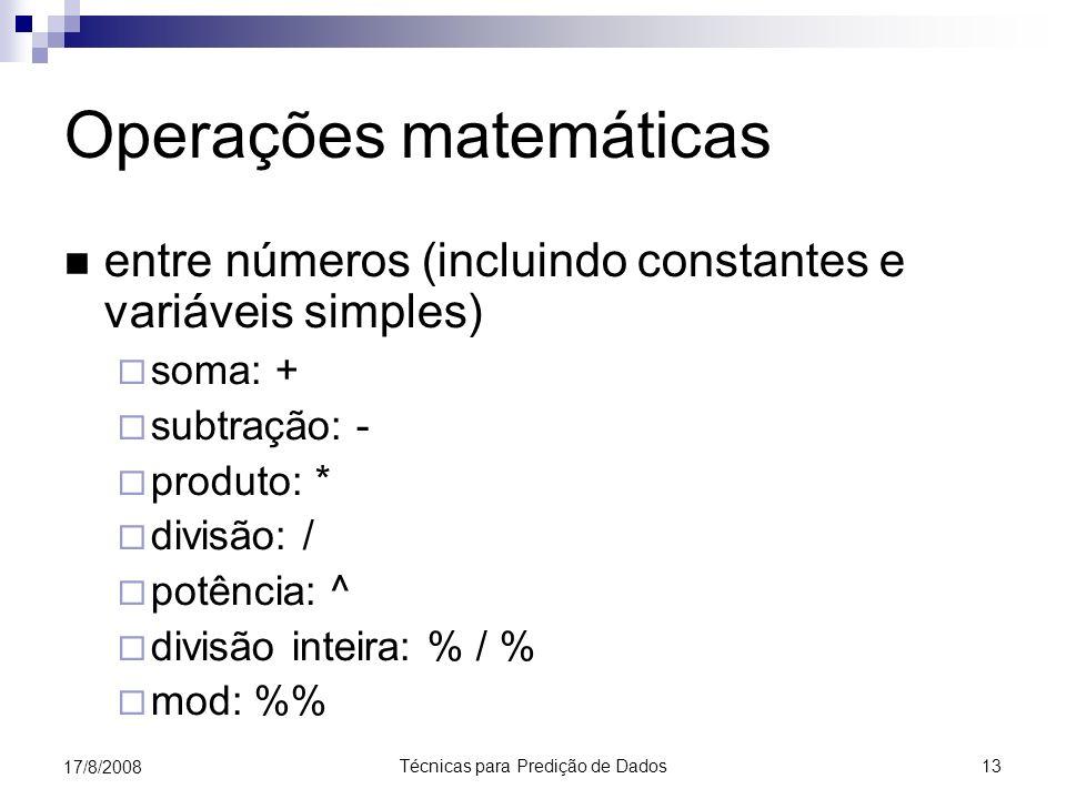 Técnicas para Predição de Dados 13 17/8/2008 Operações matemáticas entre números (incluindo constantes e variáveis simples) soma: + subtração: - produto: * divisão: / potência: ^ divisão inteira: % / % mod: %