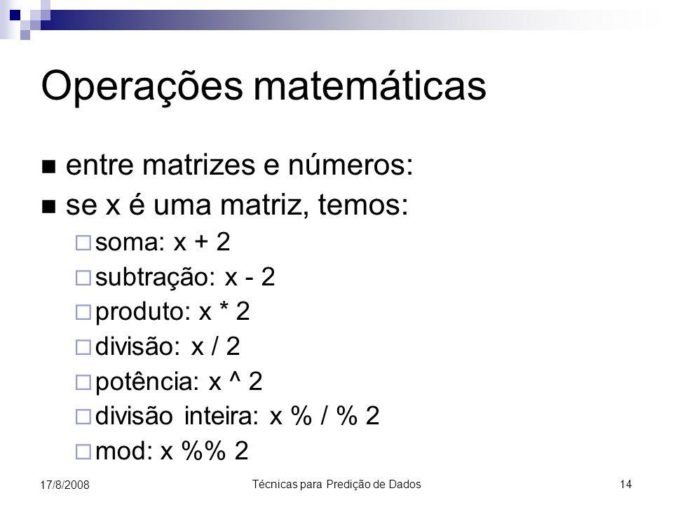 Técnicas para Predição de Dados 14 17/8/2008 Operações matemáticas entre matrizes e números: se x é uma matriz, temos: soma: x + 2 subtração: x - 2 produto: x * 2 divisão: x / 2 potência: x ^ 2 divisão inteira: x % / % 2 mod: x % 2