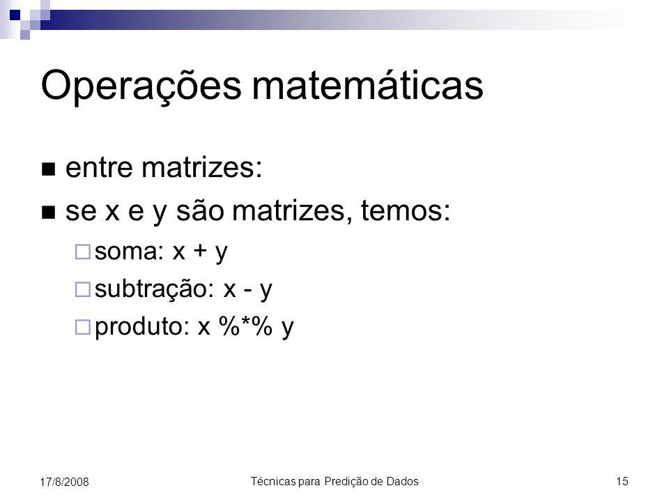 Técnicas para Predição de Dados 15 17/8/2008 Operações matemáticas entre matrizes: se x e y são matrizes, temos: soma: x + y subtração: x - y produto: x %*% y