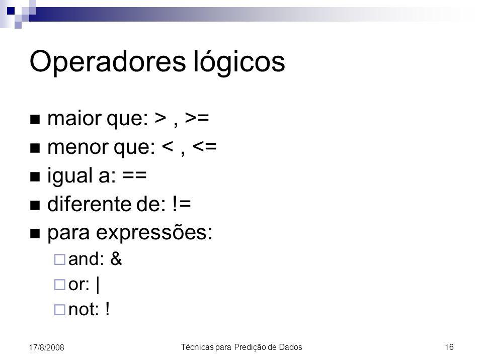 Técnicas para Predição de Dados 16 17/8/2008 Operadores lógicos maior que: >, >= menor que: <, <= igual a: == diferente de: != para expressões: and: & or: | not: !
