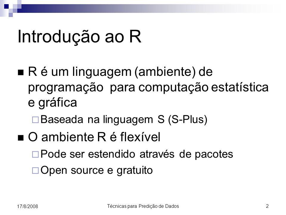 Técnicas para Predição de Dados 2 17/8/2008 Introdução ao R R é um linguagem (ambiente) de programação para computação estatística e gráfica Baseada na linguagem S (S-Plus) O ambiente R é flexível Pode ser estendido através de pacotes Open source e gratuito