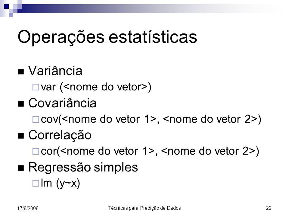 Técnicas para Predição de Dados 22 17/8/2008 Operações estatísticas Variância var ( ) Covariância cov(, ) Correlação cor(, ) Regressão simples lm (y~x)