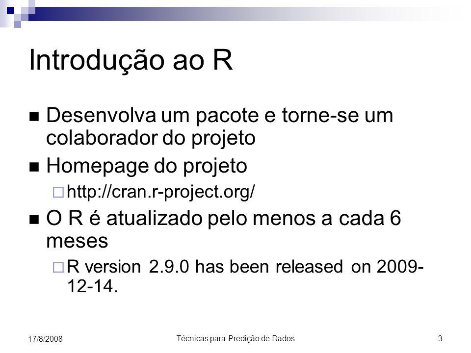 Técnicas para Predição de Dados 3 17/8/2008 Introdução ao R Desenvolva um pacote e torne-se um colaborador do projeto Homepage do projeto http://cran.r-project.org/ O R é atualizado pelo menos a cada 6 meses R version 2.9.0 has been released on 2009- 12-14.