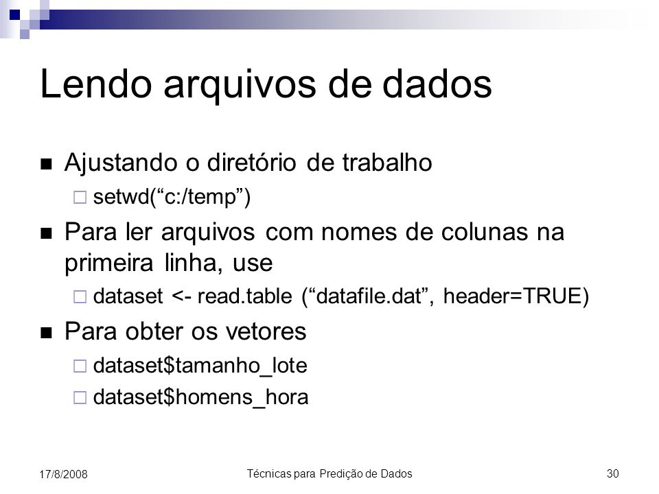 Técnicas para Predição de Dados 30 17/8/2008 Lendo arquivos de dados Ajustando o diretório de trabalho setwd(c:/temp) Para ler arquivos com nomes de colunas na primeira linha, use dataset <- read.table (datafile.dat, header=TRUE) Para obter os vetores dataset$tamanho_lote dataset$homens_hora