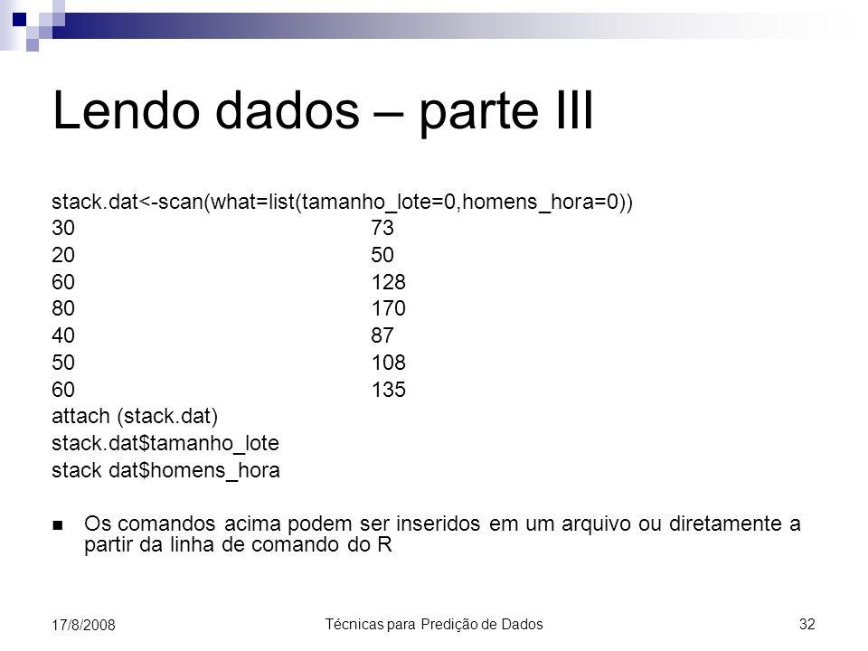 Técnicas para Predição de Dados 32 17/8/2008 Lendo dados – parte III stack.dat<-scan(what=list(tamanho_lote=0,homens_hora=0)) 30 73 20 50 60 128 80 170 40 87 50 108 60 135 attach (stack.dat) stack.dat$tamanho_lote stack dat$homens_hora Os comandos acima podem ser inseridos em um arquivo ou diretamente a partir da linha de comando do R