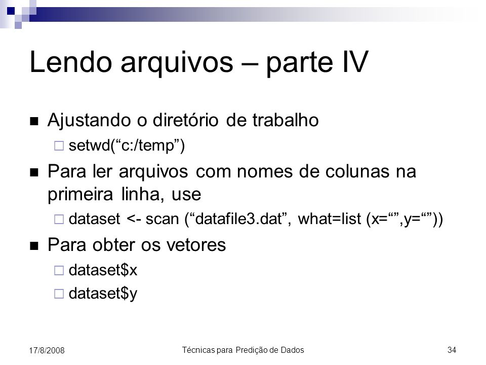 Técnicas para Predição de Dados 34 17/8/2008 Lendo arquivos – parte IV Ajustando o diretório de trabalho setwd(c:/temp) Para ler arquivos com nomes de colunas na primeira linha, use dataset <- scan (datafile3.dat, what=list (x=,y=)) Para obter os vetores dataset$x dataset$y