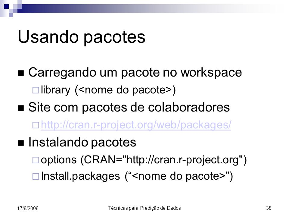 Técnicas para Predição de Dados 38 17/8/2008 Usando pacotes Carregando um pacote no workspace library ( ) Site com pacotes de colaboradores http://cran.r-project.org/web/packages/ Instalando pacotes options (CRAN= http://cran.r-project.org ) Install.packages ( )