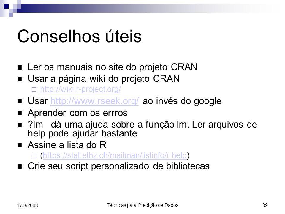 Técnicas para Predição de Dados 39 17/8/2008 Conselhos úteis Ler os manuais no site do projeto CRAN Usar a página wiki do projeto CRAN http://wiki.r-project.org/ Usar http://www.rseek.org/ ao invés do googlehttp://www.rseek.org/ Aprender com os errros lm dá uma ajuda sobre a função lm.