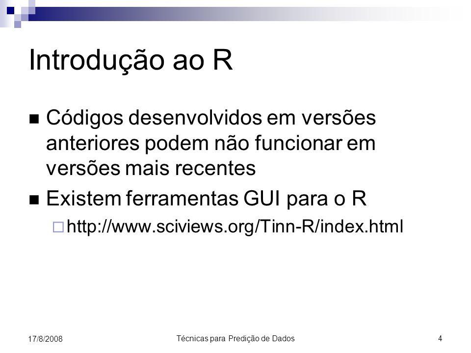 Técnicas para Predição de Dados 4 17/8/2008 Introdução ao R Códigos desenvolvidos em versões anteriores podem não funcionar em versões mais recentes Existem ferramentas GUI para o R http://www.sciviews.org/Tinn-R/index.html