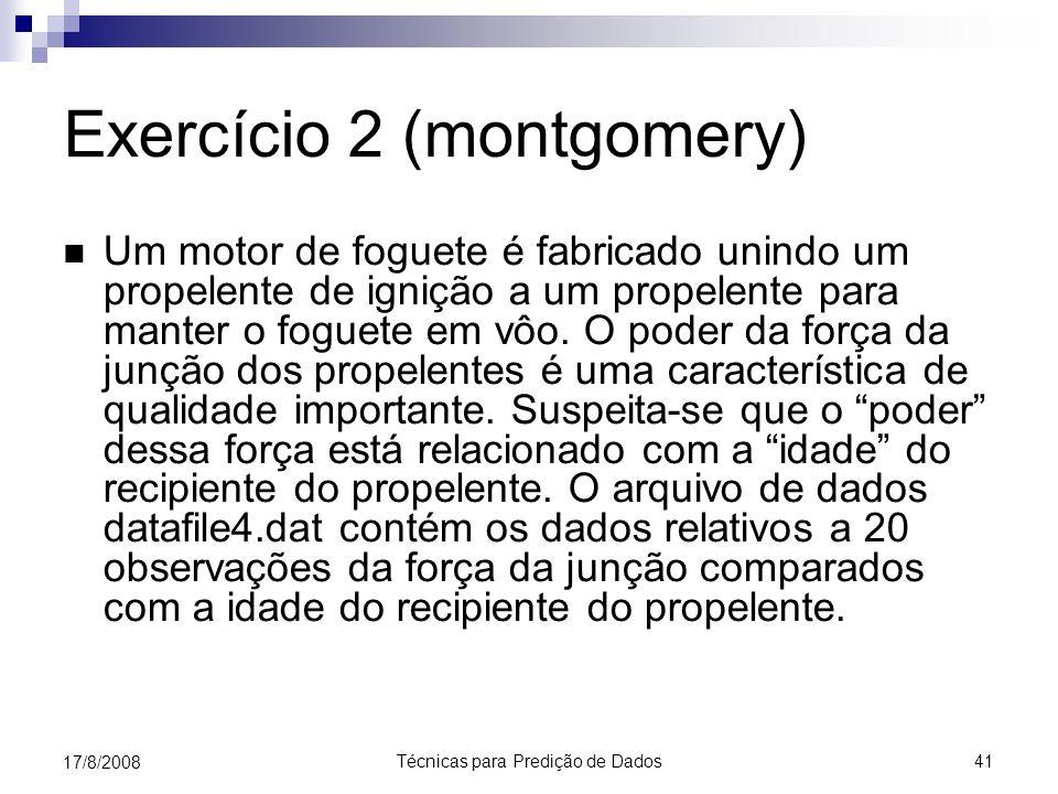 Técnicas para Predição de Dados 41 17/8/2008 Exercício 2 (montgomery) Um motor de foguete é fabricado unindo um propelente de ignição a um propelente para manter o foguete em vôo.
