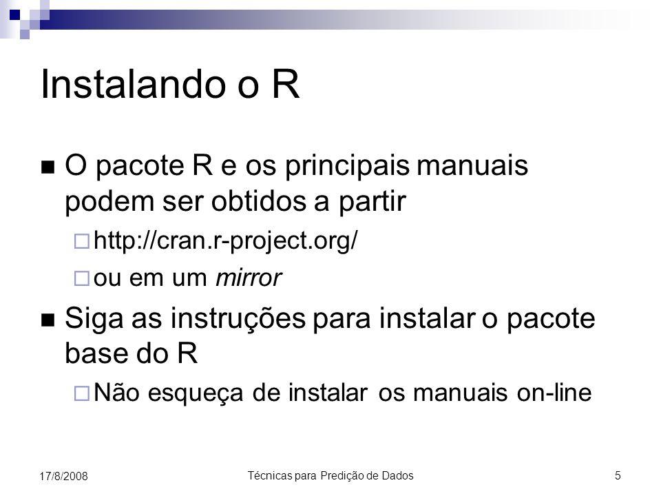 Técnicas para Predição de Dados 5 17/8/2008 Instalando o R O pacote R e os principais manuais podem ser obtidos a partir http://cran.r-project.org/ ou em um mirror Siga as instruções para instalar o pacote base do R Não esqueça de instalar os manuais on-line