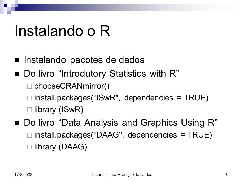 Técnicas para Predição de Dados 6 17/8/2008 Instalando o R Instalando pacotes de dados Do livro Introdutory Statistics with R chooseCRANmirror() install.packages(ISwR , dependencies = TRUE) library (ISwR) Do livro Data Analysis and Graphics Using R install.packages(DAAG , dependencies = TRUE) library (DAAG)