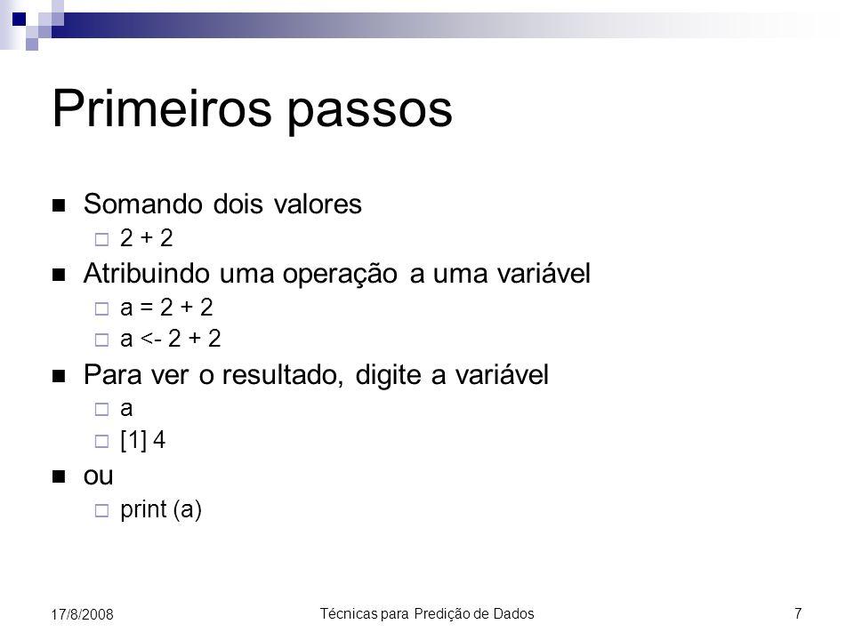 Técnicas para Predição de Dados 7 17/8/2008 Primeiros passos Somando dois valores 2 + 2 Atribuindo uma operação a uma variável a = 2 + 2 a <- 2 + 2 Para ver o resultado, digite a variável a [1] 4 ou print (a)