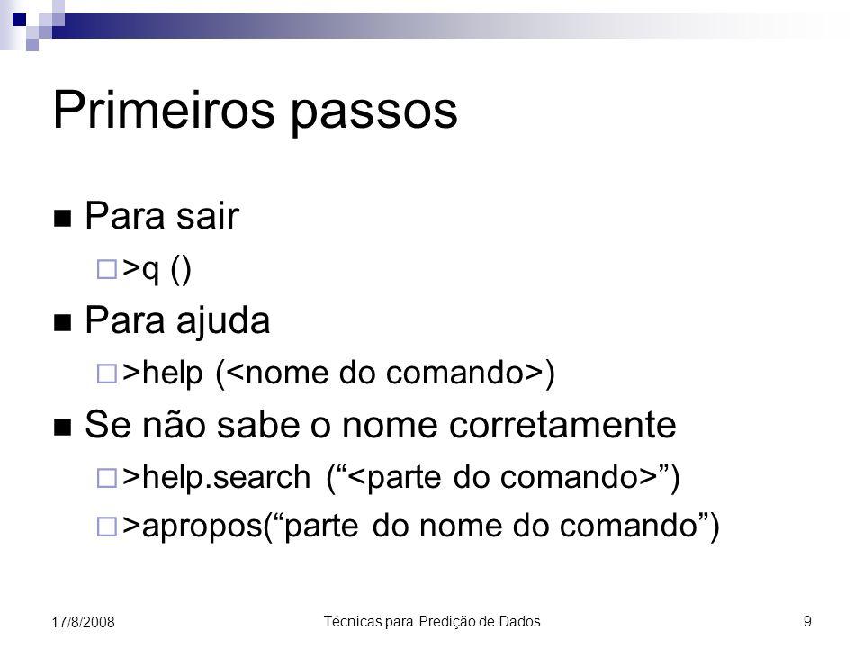 Técnicas para Predição de Dados 9 17/8/2008 Primeiros passos Para sair >q () Para ajuda >help ( ) Se não sabe o nome corretamente >help.search ( ) >apropos(parte do nome do comando)