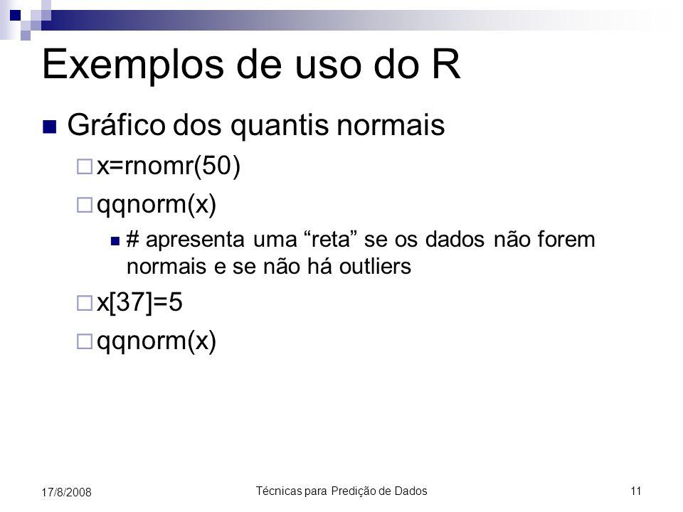 Técnicas para Predição de Dados11 17/8/2008 Exemplos de uso do R Gráfico dos quantis normais x=rnomr(50) qqnorm(x) # apresenta uma reta se os dados nã
