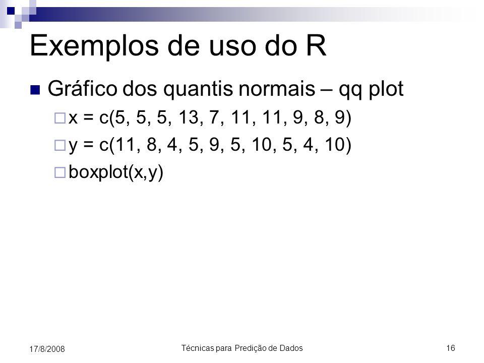 Técnicas para Predição de Dados16 17/8/2008 Exemplos de uso do R Gráfico dos quantis normais – qq plot x = c(5, 5, 5, 13, 7, 11, 11, 9, 8, 9) y = c(11