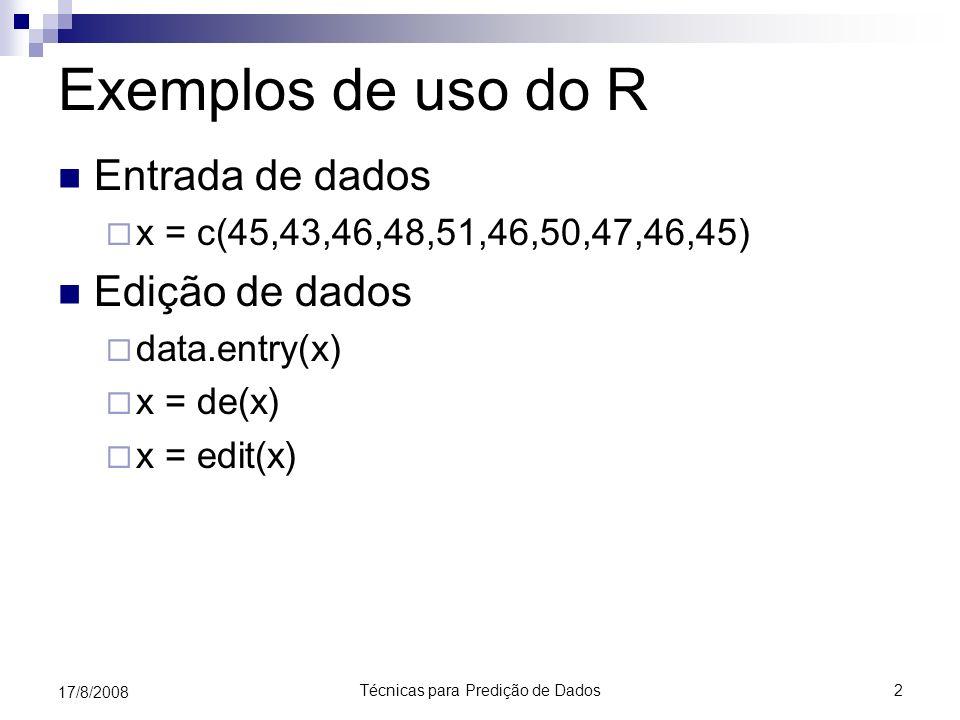 Técnicas para Predição de Dados2 17/8/2008 Exemplos de uso do R Entrada de dados x = c(45,43,46,48,51,46,50,47,46,45) Edição de dados data.entry(x) x