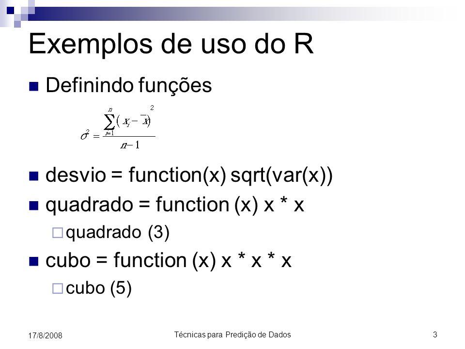 Técnicas para Predição de Dados3 17/8/2008 Exemplos de uso do R Definindo funções desvio = function(x) sqrt(var(x)) quadrado = function (x) x * x quad