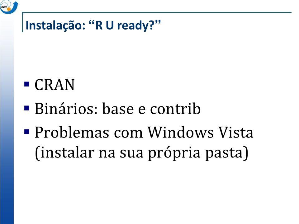 Instalação: R U ready? CRAN Binários: base e contrib Problemas com Windows Vista (instalar na sua própria pasta)