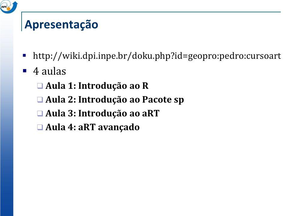 Apresentação http://wiki.dpi.inpe.br/doku.php?id=geopro:pedro:cursoart 4 aulas Aula 1: Introdução ao R Aula 2: Introdução ao Pacote sp Aula 3: Introdu