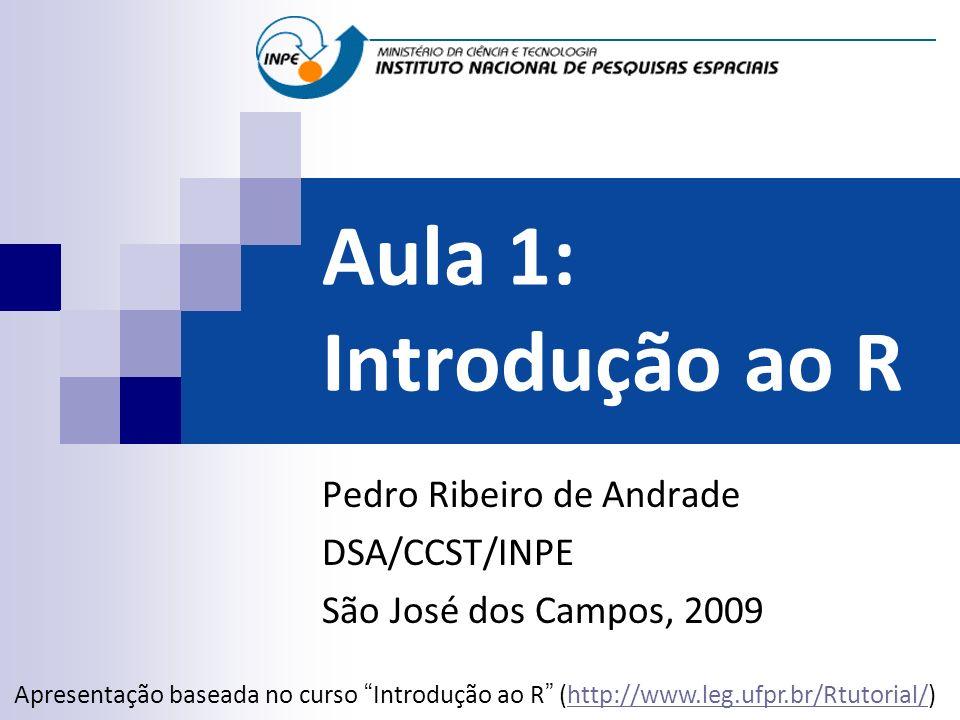 Aula 1: Introdução ao R Pedro Ribeiro de Andrade DSA/CCST/INPE São José dos Campos, 2009 Apresentação baseada no curso Introdução ao R (http://www.leg