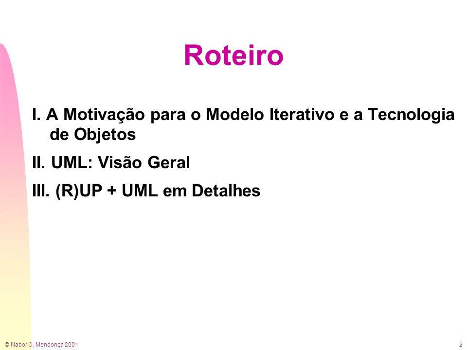 © Nabor C. Mendonça 2001 2 Roteiro I. A Motivação para o Modelo Iterativo e a Tecnologia de Objetos II. UML: Visão Geral III. (R)UP + UML em Detalhes