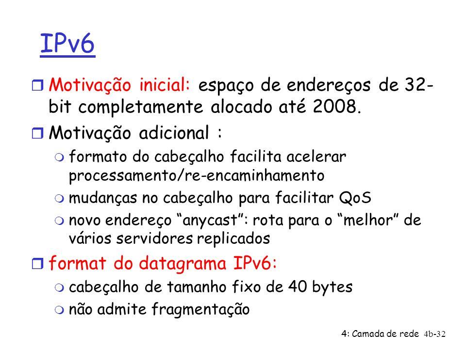 4: Camada de rede4b-32 IPv6 r Motivação inicial: espaço de endereços de 32- bit completamente alocado até 2008. r Motivação adicional : m formato do c
