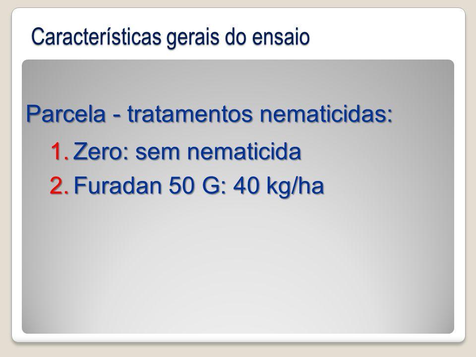 Parcela - tratamentos nematicidas: 1.Zero: sem nematicida 2.Furadan 50 G: 40 kg/ha Características gerais do ensaio