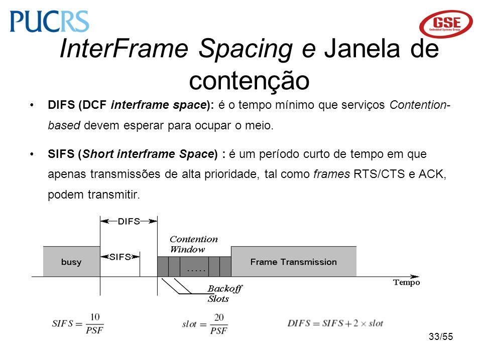33/55 DIFS (DCF interframe space): é o tempo mínimo que serviços Contention- based devem esperar para ocupar o meio. SIFS (Short interframe Space) : é