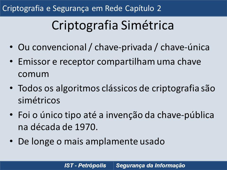 Cifra de César Podemos definir a transformação como: Podemos definir a transformação como: a b c d e f g h i j k l m n o p q r s t u v w x y z D E F G H I J K L M N O P Q R S T U V W X Y Z A B C Matematicamente damos um número a cada letra Matematicamente damos um número a cada letra a b c d e f g h i j k l m n o p q r s t u v w x y z 0 1 2 3 4 5 6 7 8 9 10 11 12 13 14 15 16 17 18 19 20 21 22 23 24 25 Então temos a Cifra de César como: Então temos a Cifra de César como: c = E(p) = (p + k) mod (26) c = E(p) = (p + k) mod (26) p = D(c) = (c – k) mod (26) p = D(c) = (c – k) mod (26) Criptografia e Segurança em Rede - Capítulo 2 IST - PetrópolisSegurança da Informação