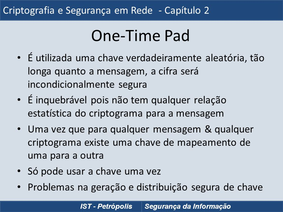 One-Time Pad É utilizada uma chave verdadeiramente aleatória, tão longa quanto a mensagem, a cifra será incondicionalmente segura É inquebrável pois n