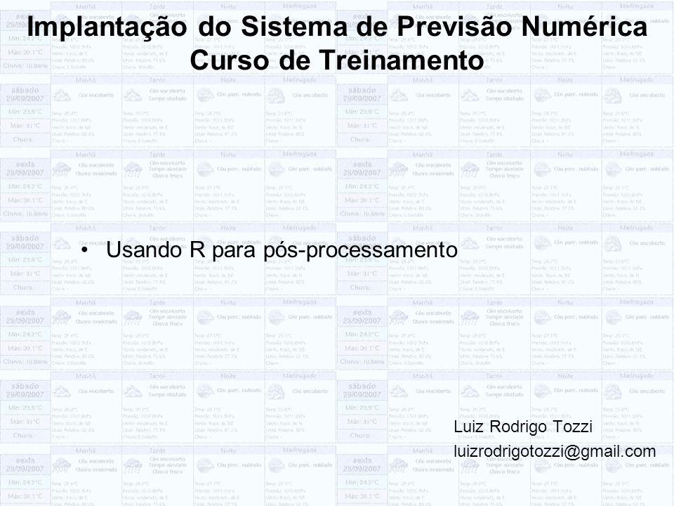 Implantação do Sistema de Previsão Numérica Curso de Treinamento Usando R para pós-processamento Luiz Rodrigo Tozzi luizrodrigotozzi@gmail.com