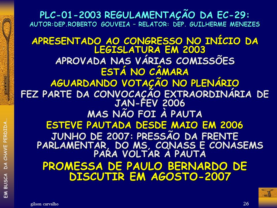 gilson carvalho EM BUSCA DA CHAVE PERDIDA… 26 PLC-01-2003 REGULAMENTAÇÃO DA EC-29: AUTOR:DEP.ROBERTO GOUVEIA – RELATOR: DEP. GUILHERME MENEZES APRESEN