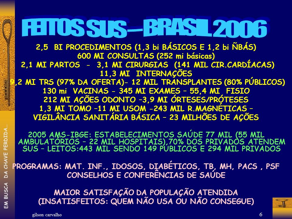 gilson carvalho EM BUSCA DA CHAVE PERDIDA… 6 2,5 BI PROCEDIMENTOS (1,3 bi BÁSICOS E 1,2 bi ÑBÁS) 600 MI CONSULTAS (252 mi básicas) 2,1 MI PARTOS - 3,1